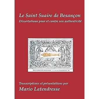 Le Saint Suaire de BesanonDissertations Pour et Contre son Authenticit by Latendresse & Mario