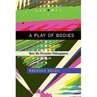 A Play of Bodies - How We Perceive Videogames by Brendan Keogh - 97802