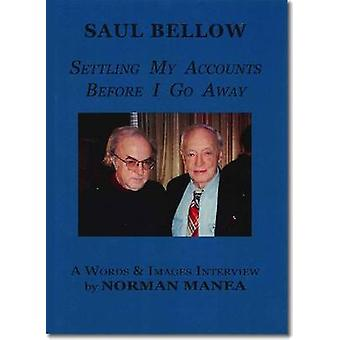 Saul Bellow - Settling My Accounts Before I Go Away by Saul Bellow - N