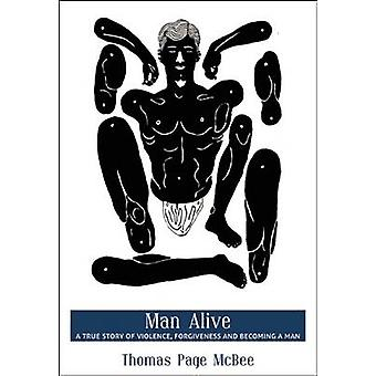Man Alive - A True Story of Violence - Forgiveness and Becoming a Man