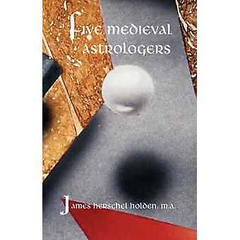 Five Medieval Astrologers by Holden & James H.