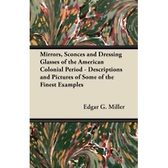 Mirrors Sconces and Dressing Glasses of the American Colonial Period  Descriptions and Pictures of Some of the Finest Examples by Miller & Edgar G.