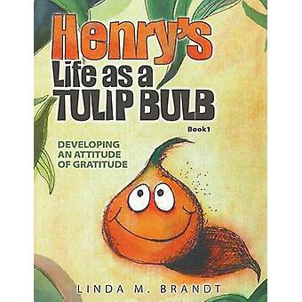 Henrys Life as a Tulip Bulb Developing an Attitude of Gratitude Book 1 by Brandt & Linda M.