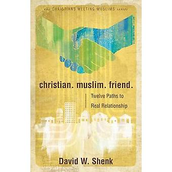 Christian. Muslim. Friend Twelve Paths to Real Relationship by Shenk & David