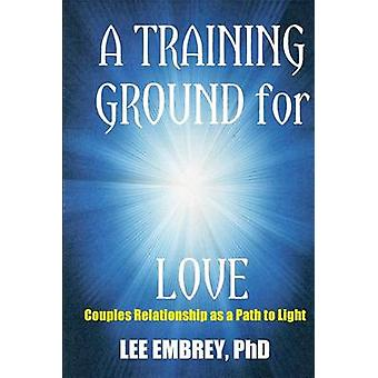A Training Ground for Love Couples Relationship as a Path to Light by Embrey & Lee