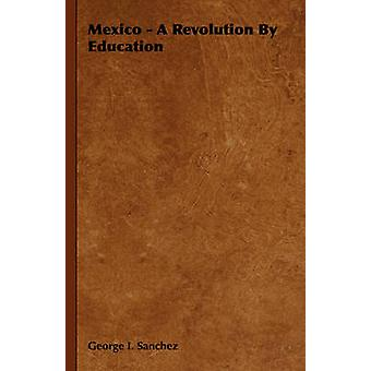 Mexico  A Revolution by Education by Sanchez & George I.