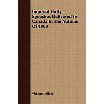 Imperial Unity  Speeches Delivered In Canada In The Autumn Of 1908 by Milner & Viscount