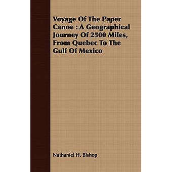 Voyage Of The Paper Canoe  A Geographical Journey Of 2500 Miles From Quebec To The Gulf Of Mexico by Bishop & Nathaniel H.