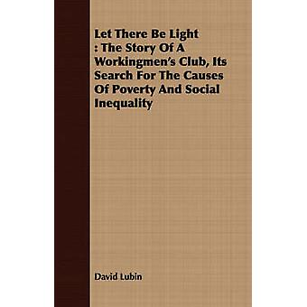 Let There Be Light  The Story Of A Workingmens Club Its Search For The Causes Of Poverty And Social Inequality by Lubin & David