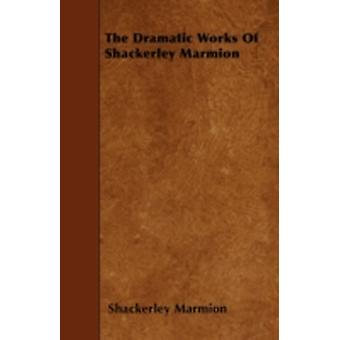 The Dramatic Works Of Shackerley Marmion by Marmion & Shackerley