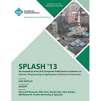 Splash 13 the Proceedings of the 2013 Companion Publication on Systems Programming  Applications Software for Humanity by Splash 13 Conference Committee