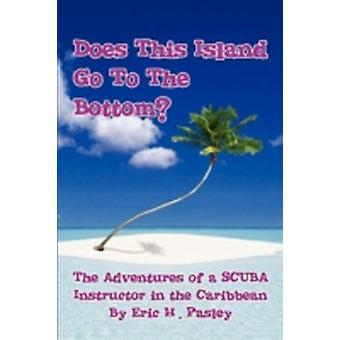 Does This Island Go to the Bottom The Adventures of a Scuba Instructor in the Caribbean by Pasley & Eric H.