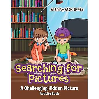 Searching for Pictures A Challenging Hidden Picture Activity Book by Activity Attic Books