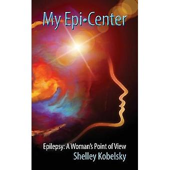 My EpiCenter Epilepsy A Womans Point of View by Kobelsky & Shelley