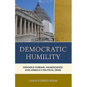 Democratic Humility Reinhold Niebuhr Neuroscience and Americas Political Crisis by Beem & Christopher