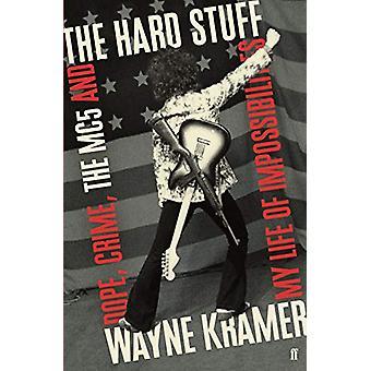 The Hard Stuff - Dope - Crime - The MC5 - and My Life of Impossibiliti