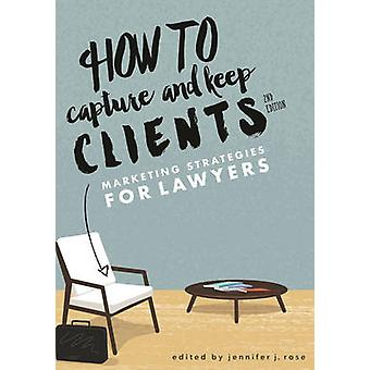 How to Capture and Keep Clients - Marketing Strategies for Lawyers (2n