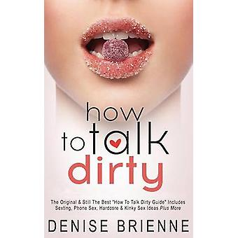 How to Talk Dirty - Drive Your Man Crazy and Make Him Beg to Be with Y