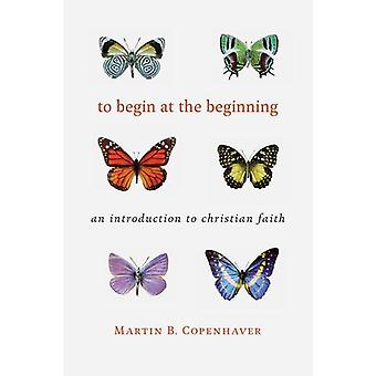 To Begin at the Beginning - An Introduction to the Christian Faith by