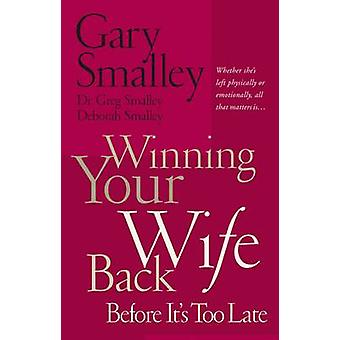 Winning Your Wife Back Before Its Too Late by Gary SmalleyDeborah SmalleyGreg Smalley