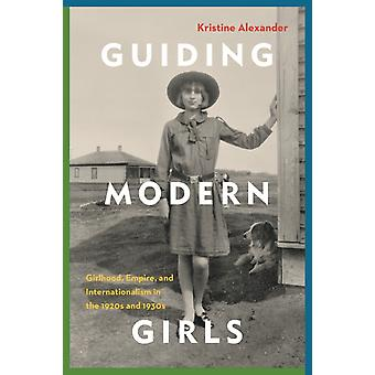 Guiding Modern Girls Girlhood Empire and Internationalism in the 1920s and 1930s par Kristine Alexander