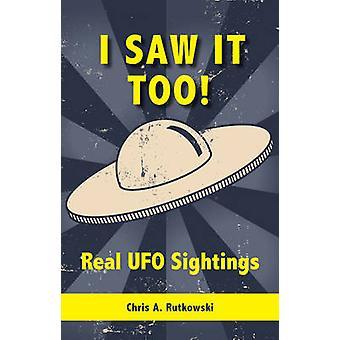 I Saw It Too Real UFO Sightings by Rutkowski & Chris A.