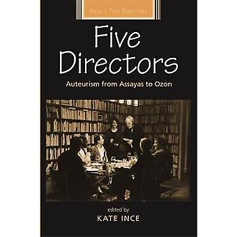 Five Directors  Auteurism from Assayas to Ozon by Edited by Kate Ince