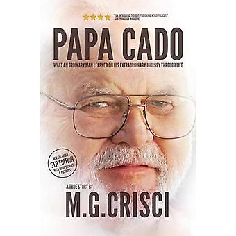 Papa Cado Fifth Edition What An Ordinary Man Learned On His Extraordinary Journey Through Life by Crisci & M.G.