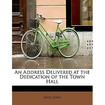 An Address Delivered at the Dedication of the Town Hall by John & Davis