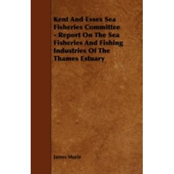 Kent and Essex Sea Fisheries Committee  Report on the Sea Fisheries and Fishing Industries of the Thames Estuary by Murie & James