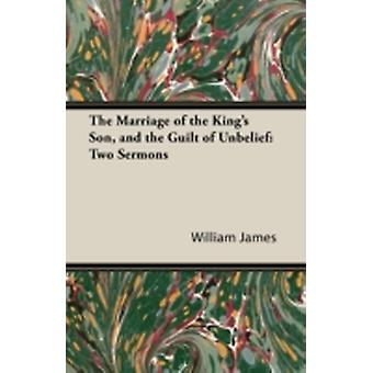 The Marriage of the Kings Son and the Guilt of Unbelief Two Sermons by James & William