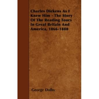 Charles Dickens As I Knew Him  The Story Of The Reading Tours In Great Britain And America 18661880 by Dolby & George
