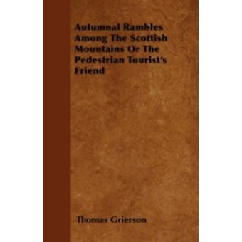 Autumnal Rambles Among The Scottish Mountains Or The Pedestrian Tourists Friend by Grierson & Thomas