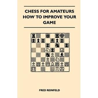 Chess For Amateurs  How To Improve Your Game by Reinfeld & Fred