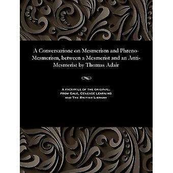 A Conversazione on Mesmerism and PhrenoMesmerism between a Mesmerist and an AntiMesmerist by Thomas Adair by Adair & Thomas