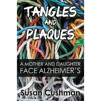 Tangles and Plaques A Mother and Daughter Face Alzheimers by Cushman & Susan