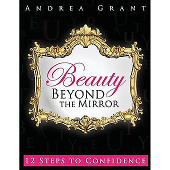 Beauty Beyond the Mirror 12 Steps to Confidence by Grant & Andrea