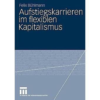 Aufstiegskarrieren Im Flexiblen Kapitalismus by B. Hlmann & Felix