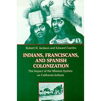 Indians Franciscans and Spanish Colonization The Impact of the Mission System on California Indians by Jackson & Robert H.