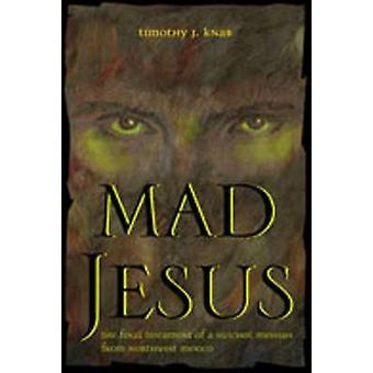 Mad Jesus - The Final Testament of a Huichol Messiah from Northwest Me