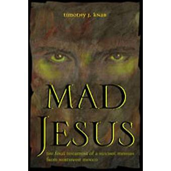 Mad Jesus - Det endelige testamente af en Huichol Messias fra Northwest Me