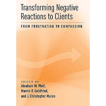 Transforming Negative Reactions to Clients - From Frustration to Compa