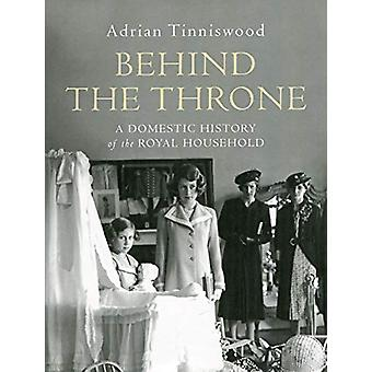 Behind the Throne - A Domestic History of the Royal Household by Adria