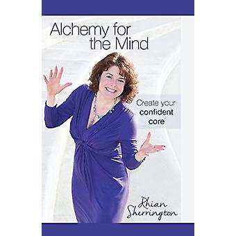 Alchemy for the Mind - Create your confident core by Rhian Sherrington
