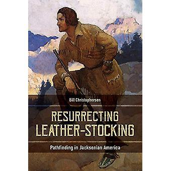 Resurrecting Leather-Stocking - Pathfinding in Jacksonian America by B