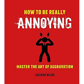 How to Be Really Annoying - Master the Art of Aggravation by Lucinda W
