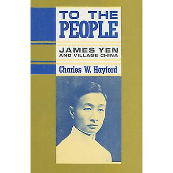 To the People - James Yen and Village China by Charles Wishart Hayford