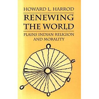 Renewing the World - Plains Indian Religion and Morality by Howard L.