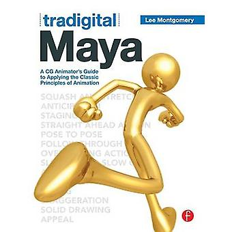 Tradigital Maya  A CG Animators Guide to Applying the Classical Principles of Animation by Montgomery & Lee