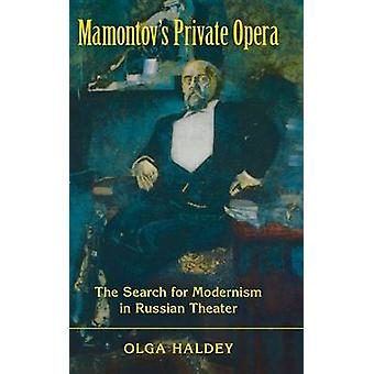 Mamontovs Private Opera The Search for Modernism in Russian Theater by Haldey & Olga